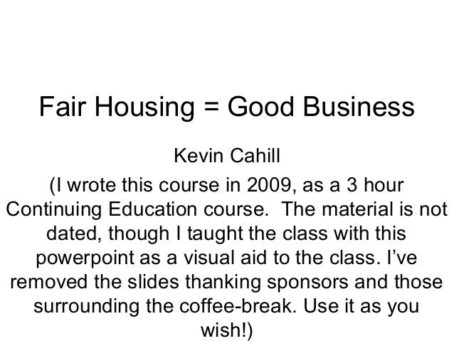 Fair Housing = Good Business Kevin Cahill (I wrote this course in 2009, as a 3 hour Continuing Education course. The mater...