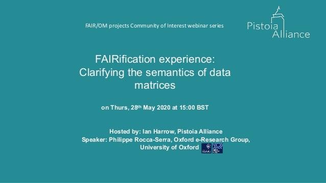 FAIRification experience: Clarifying the semantics of data matrices on Thurs, 28th May 2020 at 15:00 BST Hosted by: Ian Ha...