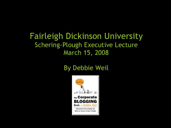 Fairleigh Dickinson University Schering-Plough Executive Lecture March 15, 2008 By Debbie Weil