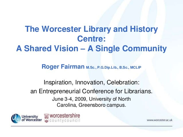 The Worcester Library and History Centre: A Shared Vision – A Single Community Roger Fairman M.Sc., P.G.Dip.Lib., B.Sc., M...