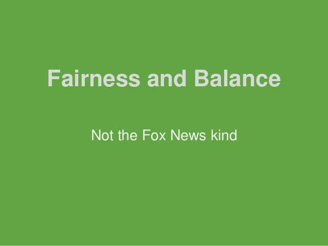 Fairness and Balance   Not the Fox News kind