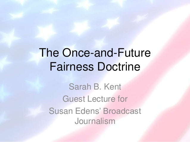 The Once-and-Future Fairness Doctrine Sarah B. Kent Guest Lecture for Susan Edens' Broadcast Journalism