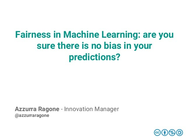 Fairness in Machine Learning: are you sure there is no bias in your predictions? Azzurra Ragone - Innovation Manager @azzu...