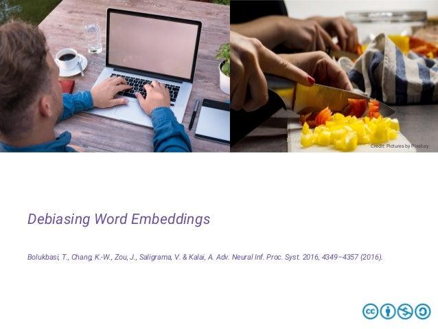 Debiasing Word Embeddings Bolukbasi, T., Chang, K.-W., Zou, J., Saligrama, V. & Kalai, A. Adv. Neural Inf. Proc. Syst. 201...