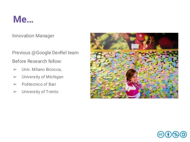Me… Innovation Manager Previous @Google DevRel team Before Research fellow: ➢ Univ. Milano Bicocca, ➢ University of Michig...