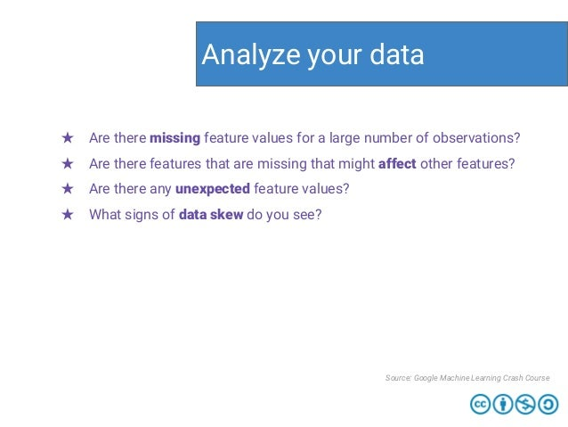 Analyze your data Source: Google Machine Learning Crash Course ★ Are there missing feature values for a large number of ob...