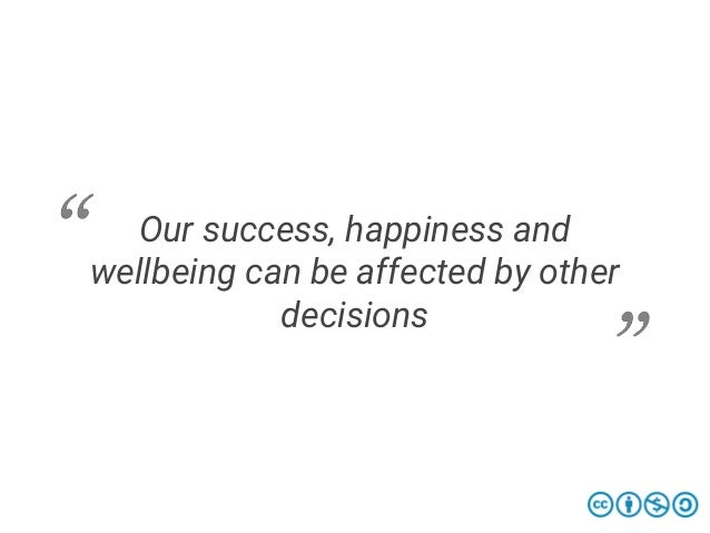 Our success, happiness and wellbeing can be affected by other decisions