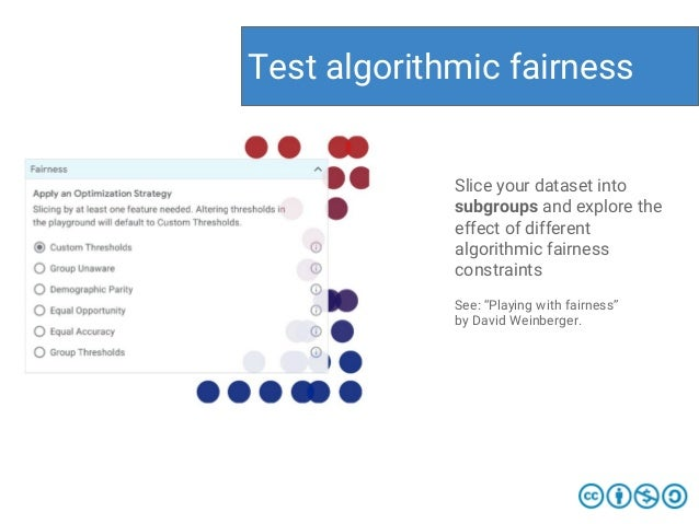 Test algorithmic fairness Slice your dataset into subgroups and explore the effect of different algorithmic fairness const...