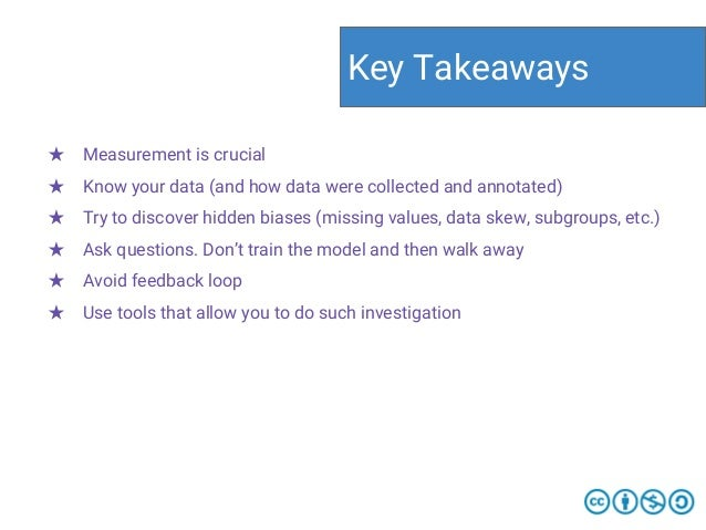 ★ Measurement is crucial ★ Know your data (and how data were collected and annotated) ★ Try to discover hidden biases (mis...