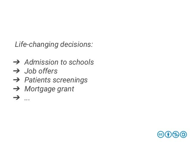 Life-changing decisions: ➔ Admission to schools ➔ Job offers ➔ Patients screenings ➔ Mortgage grant ➔ ...