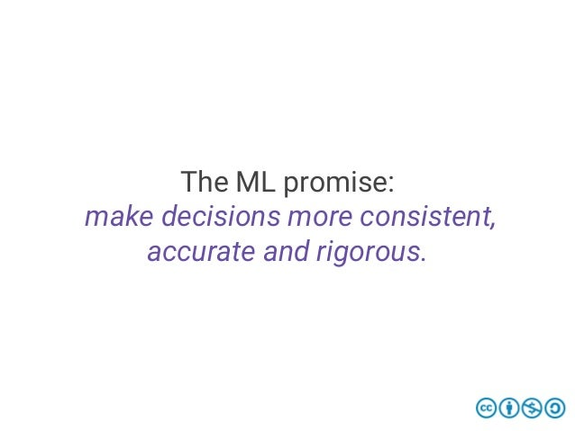 The ML promise: make decisions more consistent, accurate and rigorous.