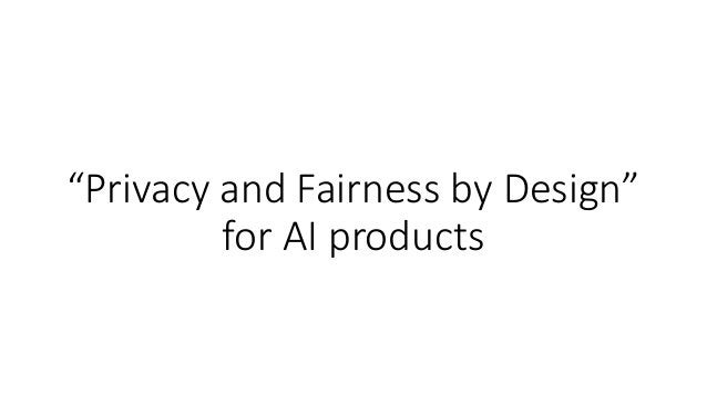 """""""Privacy and Fairness by Design"""" for AI products"""