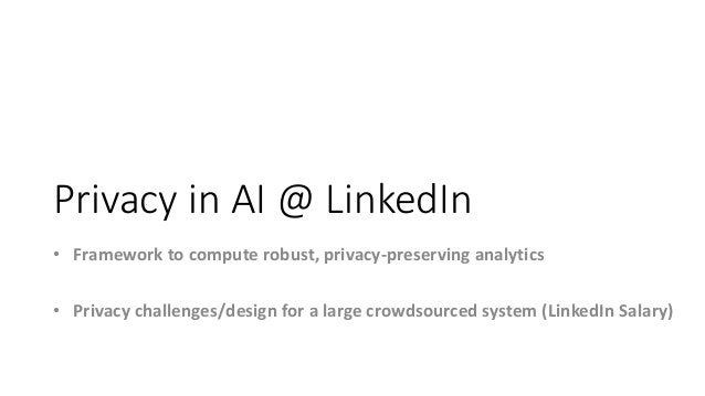 Privacy in AI @ LinkedIn • Framework to compute robust, privacy-preserving analytics • Privacy challenges/design for a lar...