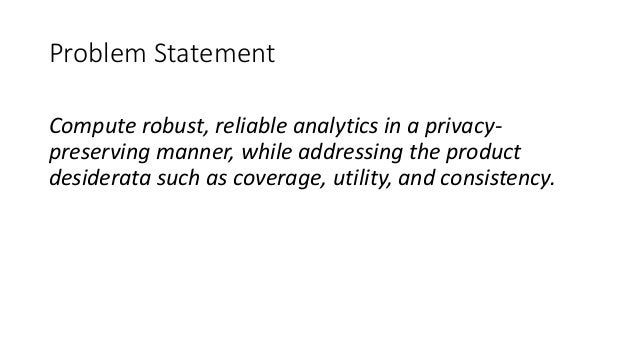Problem Statement Compute robust, reliable analytics in a privacy- preserving manner, while addressing the product desider...