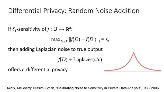 Differential Privacy: Random Noise Addition If ℓ1-sensitivity of f : D → ℝn: maxD,D′ ||f(D) − f(D′)||1 = s, then adding La...