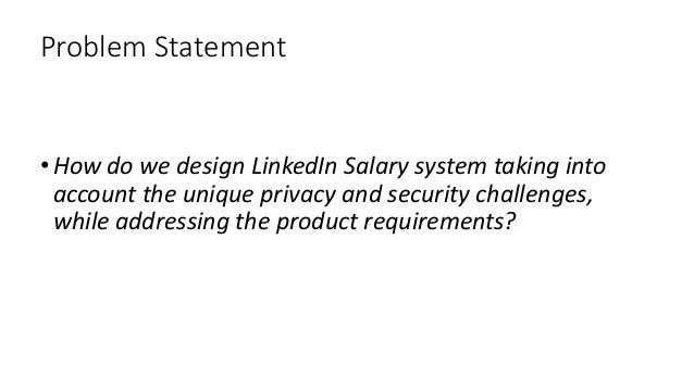 Problem Statement •How do we design LinkedIn Salary system taking into account the unique privacy and security challenges,...