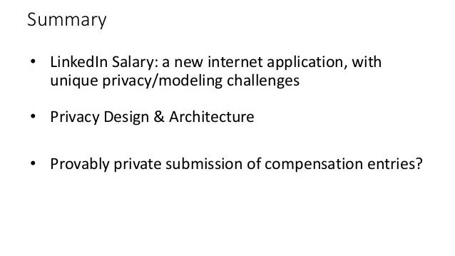 Summary • LinkedIn Salary: a new internet application, with unique privacy/modeling challenges • Privacy Design & Architec...