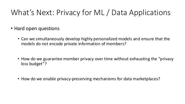 What's Next: Privacy for ML / Data Applications • Hard open questions • Can we simultaneously develop highly personalized ...