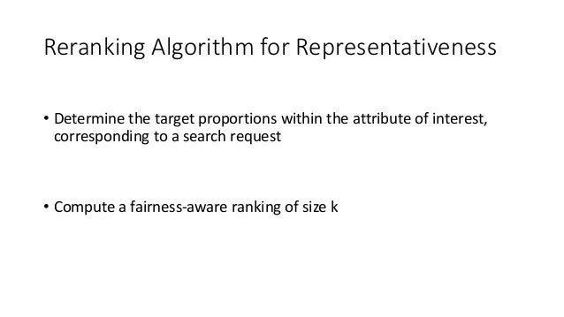 Reranking Algorithm for Representativeness • Determine the target proportions within the attribute of interest, correspond...