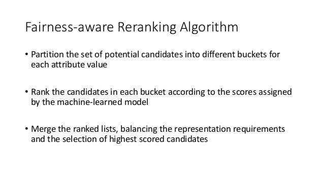 Fairness-aware Reranking Algorithm • Partition the set of potential candidates into different buckets for each attribute v...