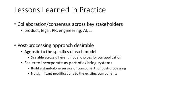 Lessons Learned in Practice • Collaboration/consensus across key stakeholders • product, legal, PR, engineering, AI, … • P...