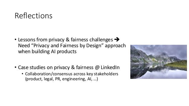 """Reflections • Lessons from privacy & fairness challenges  Need """"Privacy and Fairness by Design"""" approach when building AI..."""