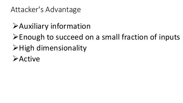 Attacker's Advantage Auxiliary information Enough to succeed on a small fraction of inputs High dimensionality Active