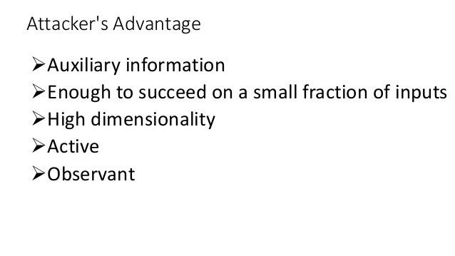 Attacker's Advantage Auxiliary information Enough to succeed on a small fraction of inputs High dimensionality Active ...