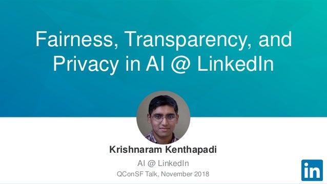 Fairness, Transparency, and Privacy in AI @ LinkedIn Krishnaram Kenthapadi AI @ LinkedIn QConSF Talk, November 2018