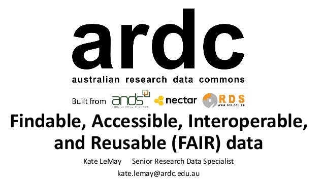 Findable, Accessible, Interoperable, and Reusable (FAIR) data Kate LeMay Senior Research Data Specialist kate.lemay@ardc.e...