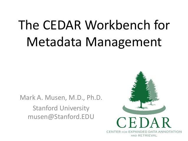 The CEDAR Workbench for Metadata Management Mark A. Musen, M.D., Ph.D. Stanford University musen@Stanford.EDU