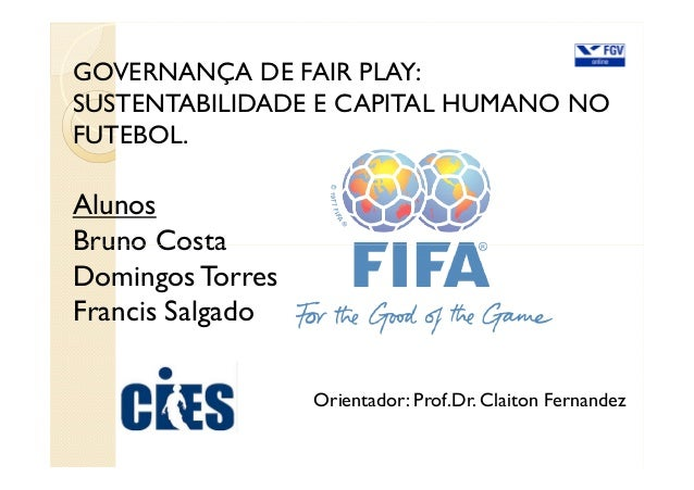 GOVERNANÇA DE FAIR PLAY: SUSTENTABILIDADE E CAPITAL HUMANO NO FUTEBOL. Alunos Bruno CostaBruno Costa DomingosTorres Franci...
