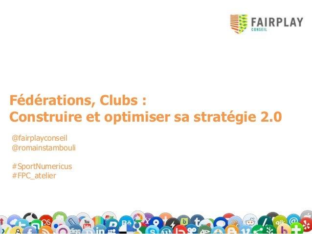 Fédérations, Clubs :Construire et optimiser sa stratégie 2.0@fairplayconseil@romainstambouli#SportNumericus#FPC_atelier