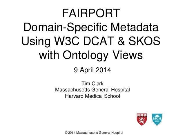 FAIRPORT Domain-Specific Metadata Using W3C DCAT & SKOS with Ontology Views 9 April 2014 Tim Clark Massachusetts General H...