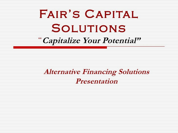 """Fair's Capital Solutions """" Capitalize Your Potential"""" Alternative Financing Solutions Presentation"""