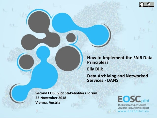 How to Implement the FAIR Data Principles? Elly Dijk Data Archiving and Networked Services - DANS Second EOSCpilot Stakeho...