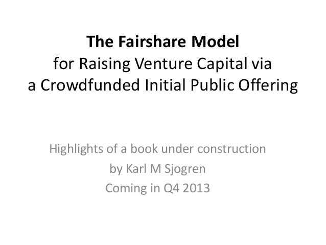 The Fairshare Modelfor Raising Venture Capital viaa Crowdfunded Initial Public OfferingHighlights of a book under construc...