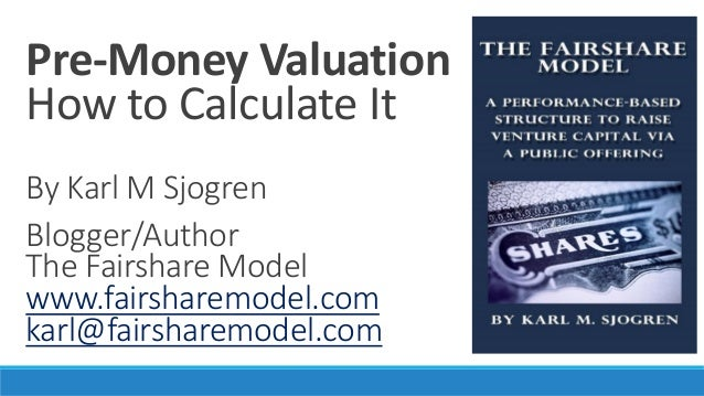 Pre-Money Valuation How to Calculate It By Karl M Sjogren Blogger/Author The Fairshare Model www.fairsharemodel.com karl@f...