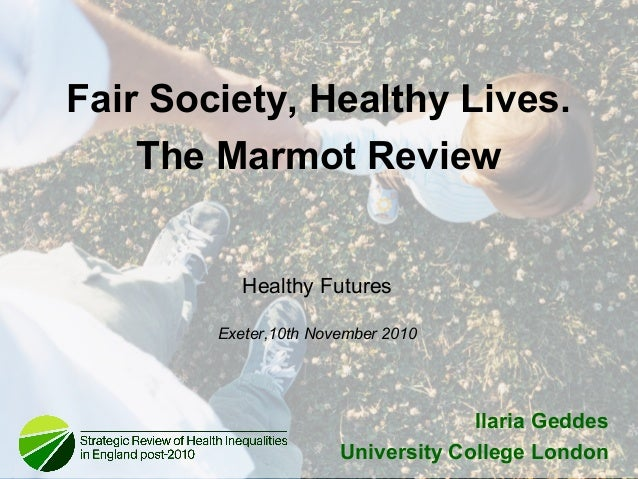 Healthy Futures Exeter,10th November 2010 Ilaria Geddes University College London Fair Society, Healthy Lives. The Marmot ...