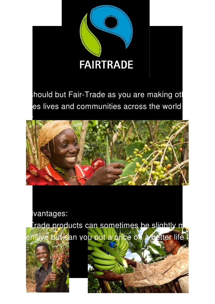 Advantages of Fair­Trade: You should but Fair­Trade as you are making other  peoples lives and communities across the worl...