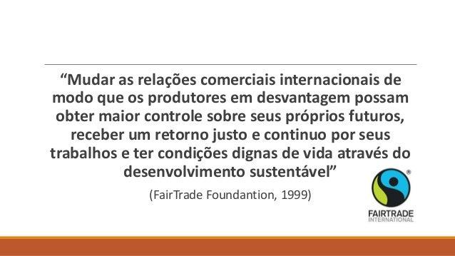 """""""Mudar as relações comerciais internacionais de modo que os produtores em desvantagem possam obter maior controle sobre se..."""