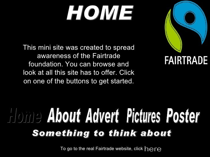 HOME This mini site was created to spread awareness of the Fairtrade foundation. You can browse and look at all this site ...