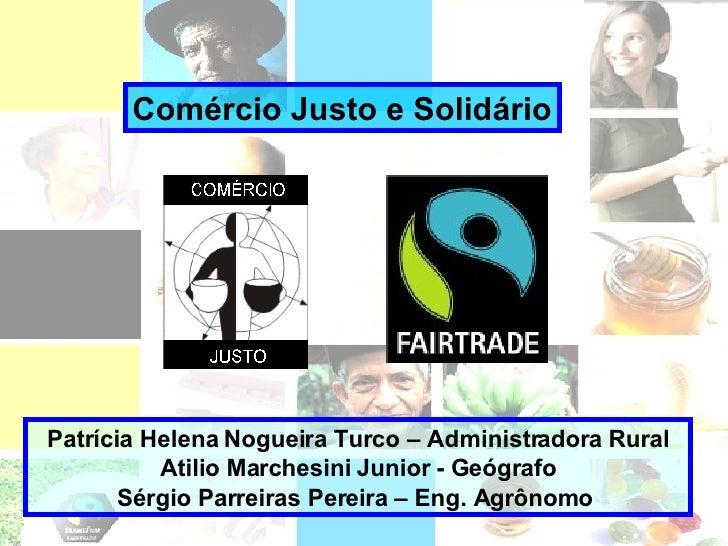 Comércio Justo e Solidário Patrícia Helena Nogueira Turco – Administradora Rural Atilio Marchesini Junior - Geógrafo Sérgi...