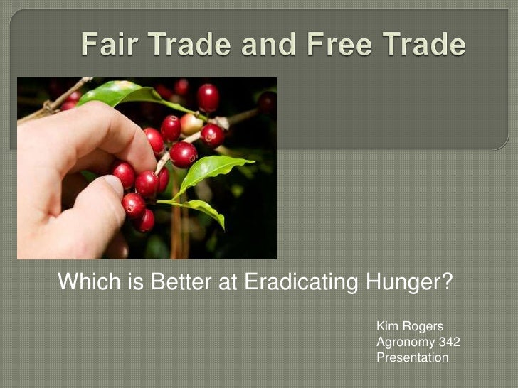 Fair Trade and Free Trade<br />Which is Better at Eradicating Hunger?<br />Kim Rogers<br />Agronomy 342<br />Presentation<...
