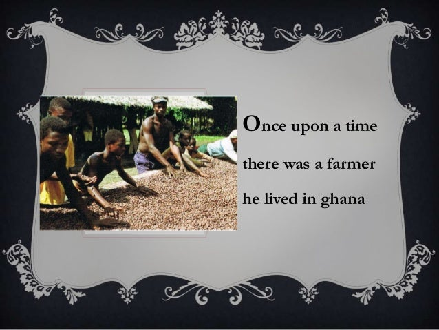 Once upon a time there was a farmer  he lived in ghana