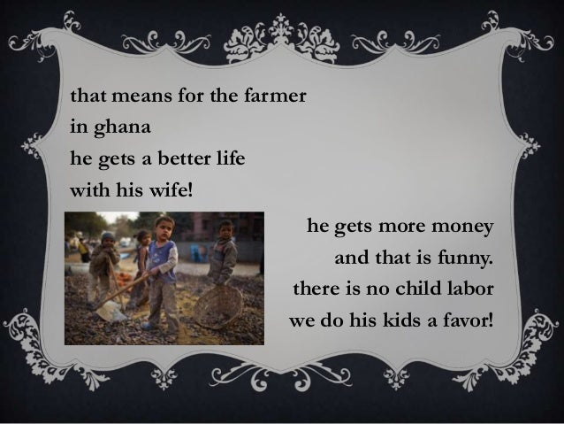 that means for the farmer in ghana he gets a better life with his wife! he gets more money and that is funny. there is no ...
