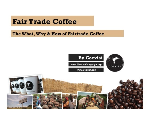 Fair Trade Coffee The What,Why & How of Fairtrade Coffee By Coexist www.CoexistCampaign.org www.Coexist.org