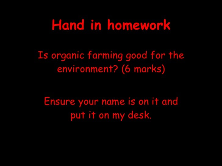 Hand in homework Is organic farming good for the environment? (6 marks) Ensure your name is on it and put it on my desk.