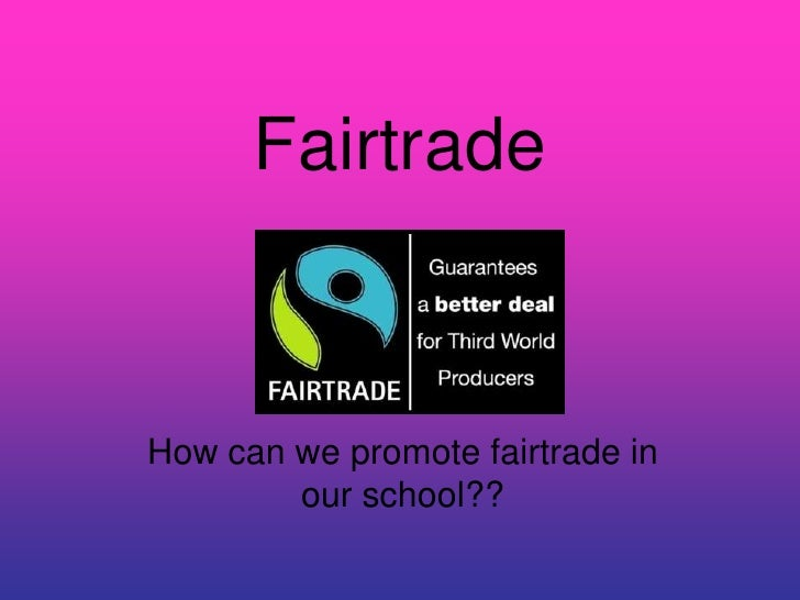 Fairtrade    How can we promote fairtrade in         our school??