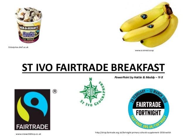 ST IVO FAIRTRADE BREAKFAST www.oneworldshop.co.uk www.scotmid.coop Enterprise.shef.ac.uk http://shop.fairtrade.org.uk/fort...